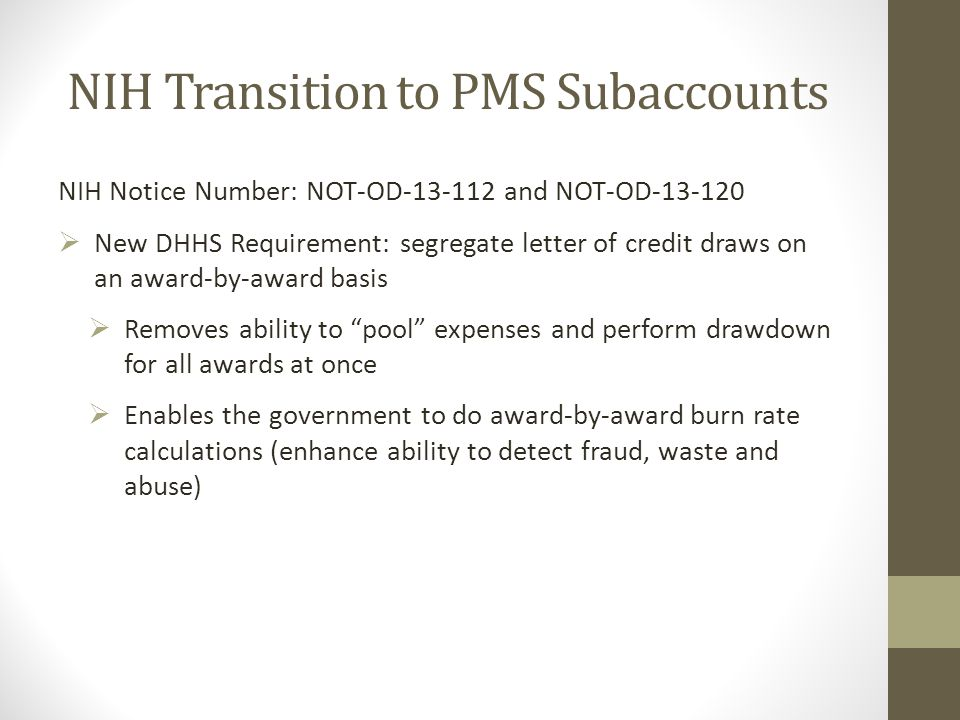 NIH Transition to PMS Subaccounts NIH Notice Number: NOT-OD-13-112 and NOT-OD-13-120  New DHHS Requirement: segregate letter of credit draws on an award-by-award basis  Removes ability to pool expenses and perform drawdown for all awards at once  Enables the government to do award-by-award burn rate calculations (enhance ability to detect fraud, waste and abuse)