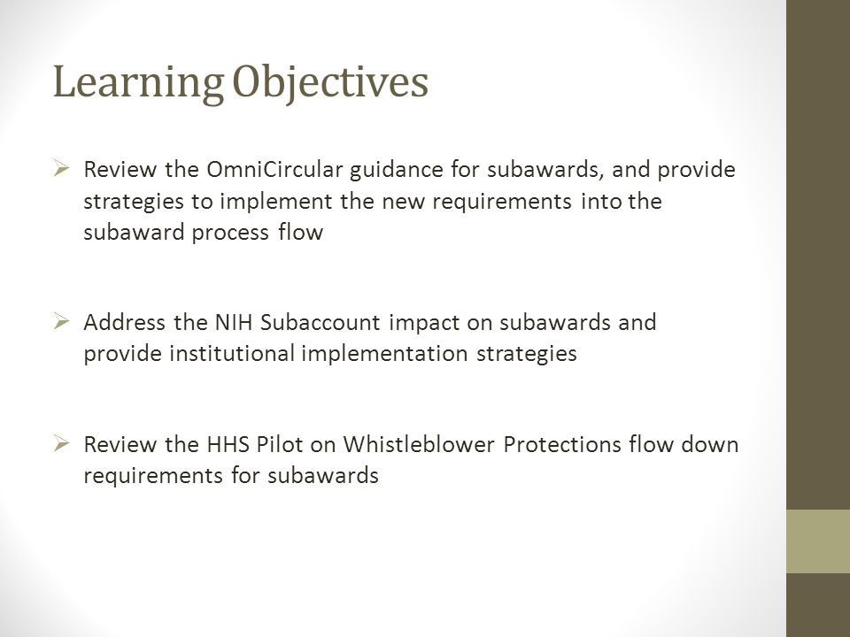 Learning Objectives  Review the OmniCircular guidance for subawards, and provide strategies to implement the new requirements into the subaward process flow  Address the NIH Subaccount impact on subawards and provide institutional implementation strategies  Review the HHS Pilot on Whistleblower Protections flow down requirements for subawards