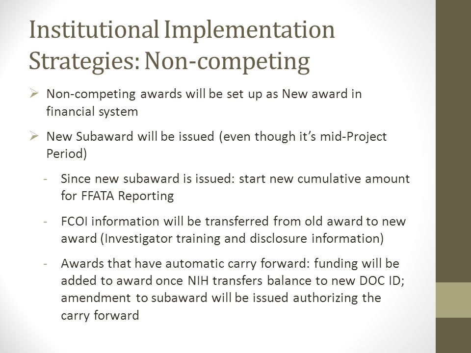 Institutional Implementation Strategies: Non-competing  Non-competing awards will be set up as New award in financial system  New Subaward will be issued (even though it's mid-Project Period) -Since new subaward is issued: start new cumulative amount for FFATA Reporting -FCOI information will be transferred from old award to new award (Investigator training and disclosure information) -Awards that have automatic carry forward: funding will be added to award once NIH transfers balance to new DOC ID; amendment to subaward will be issued authorizing the carry forward