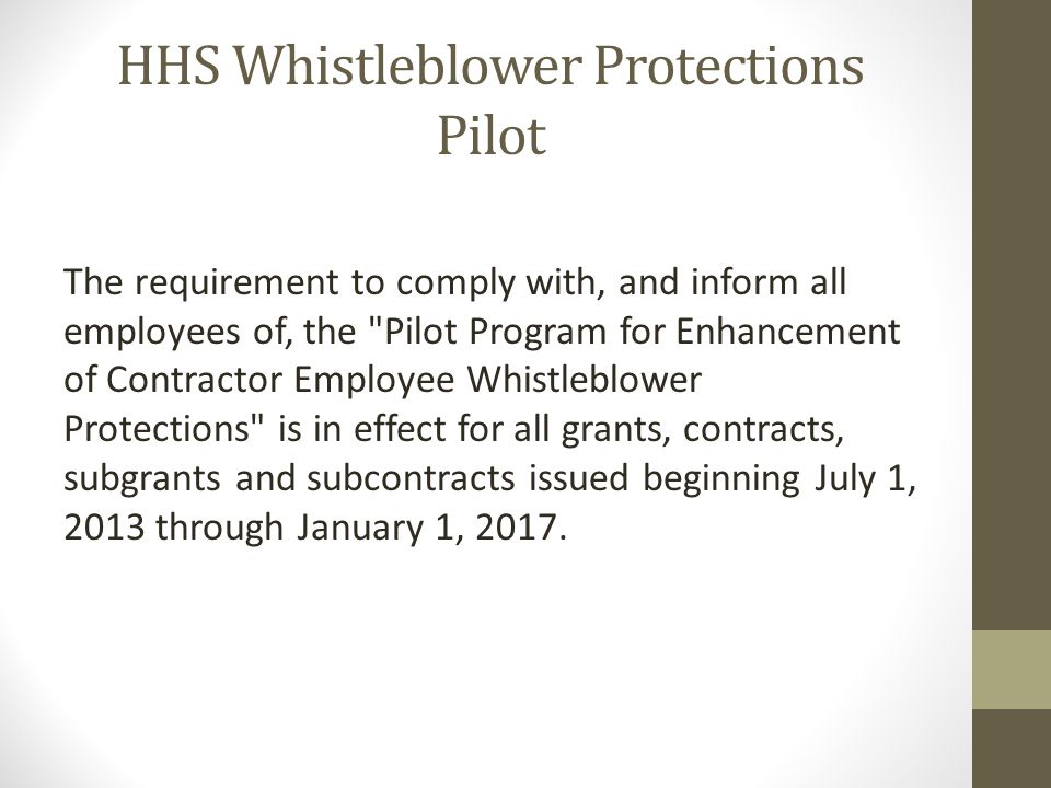 HHS Whistleblower Protections Pilot The requirement to comply with, and inform all employees of, the Pilot Program for Enhancement of Contractor Employee Whistleblower Protections is in effect for all grants, contracts, subgrants and subcontracts issued beginning July 1, 2013 through January 1, 2017.