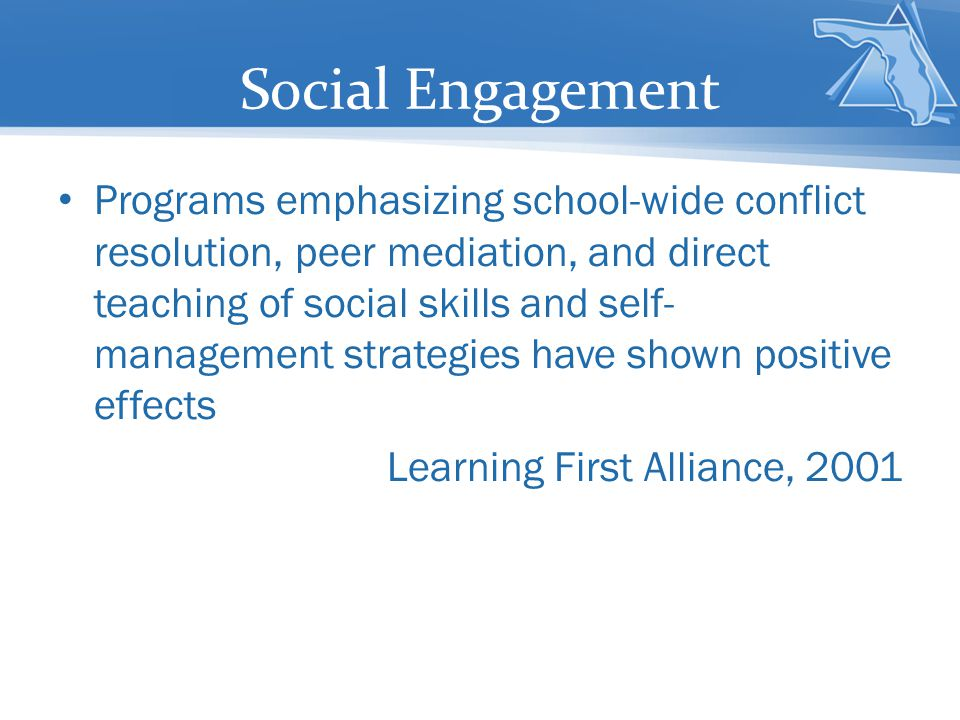 Social Engagement Programs emphasizing school-wide conflict resolution, peer mediation, and direct teaching of social skills and self- management strategies have shown positive effects Learning First Alliance, 2001
