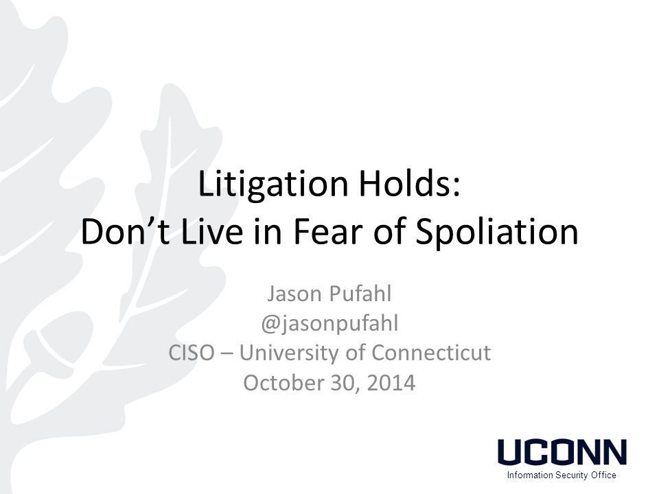 Litigation Holds: Don't Live in Fear of Spoliation Jason Pufahl @jasonpufahl CISO – University of Connecticut October 30, 2014 Information Security Office