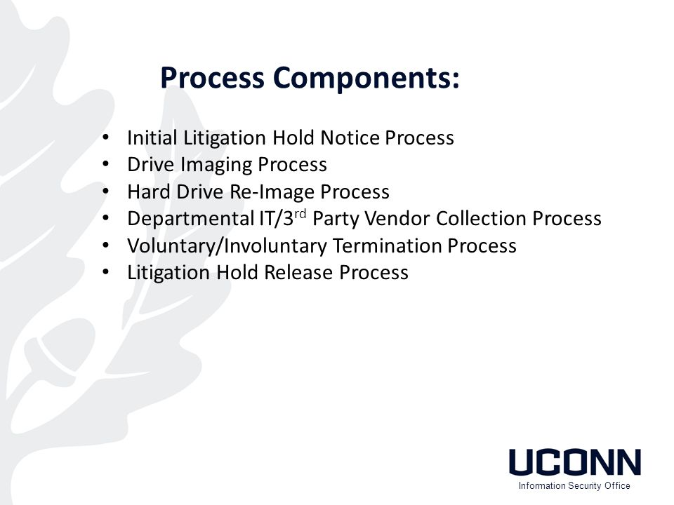 Process Components: Initial Litigation Hold Notice Process Drive Imaging Process Hard Drive Re-Image Process Departmental IT/3 rd Party Vendor Collection Process Voluntary/Involuntary Termination Process Litigation Hold Release Process Information Security Office