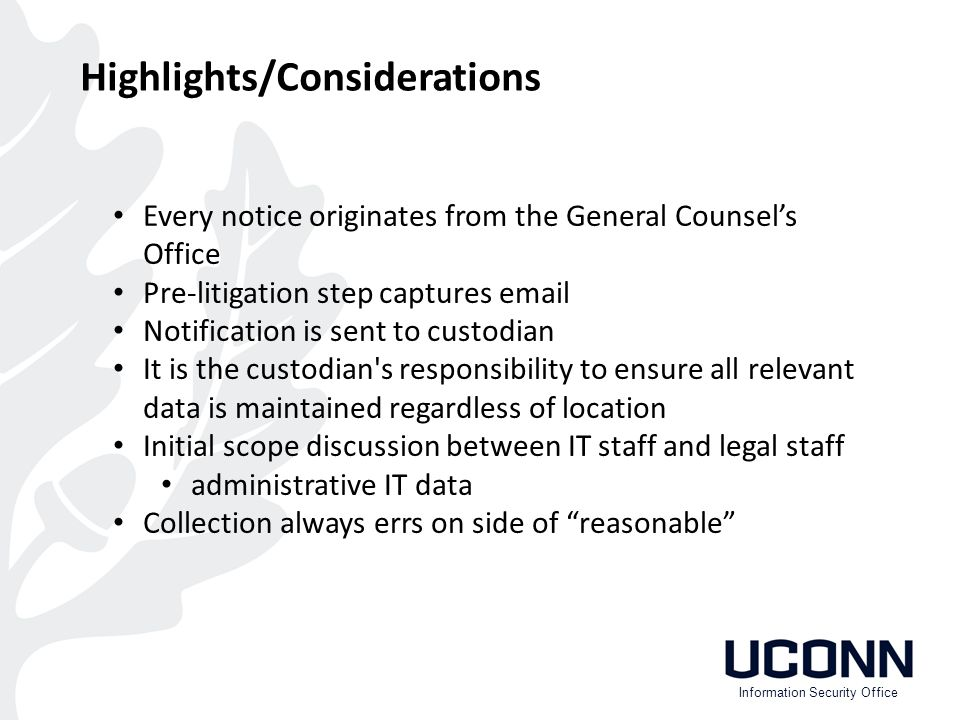 Every notice originates from the General Counsel's Office Pre-litigation step captures email Notification is sent to custodian It is the custodian s responsibility to ensure all relevant data is maintained regardless of location Initial scope discussion between IT staff and legal staff administrative IT data Collection always errs on side of reasonable Highlights/Considerations Information Security Office