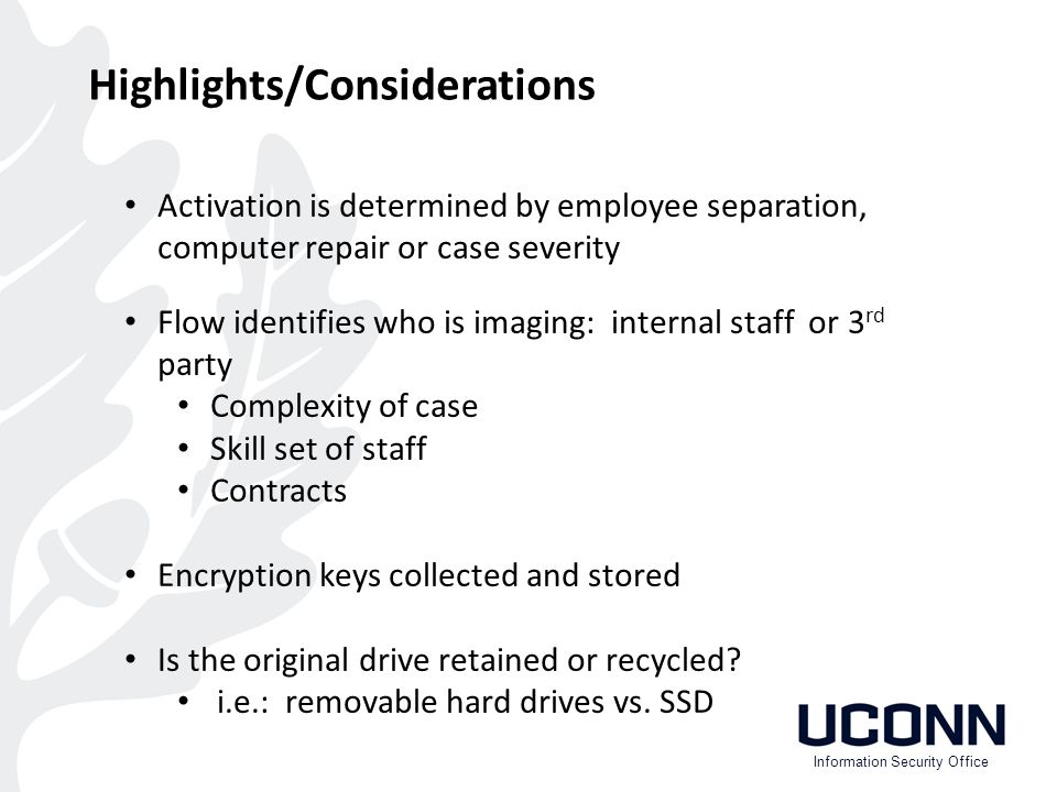 Activation is determined by employee separation, computer repair or case severity Flow identifies who is imaging: internal staff or 3 rd party Complexity of case Skill set of staff Contracts Encryption keys collected and stored Is the original drive retained or recycled.