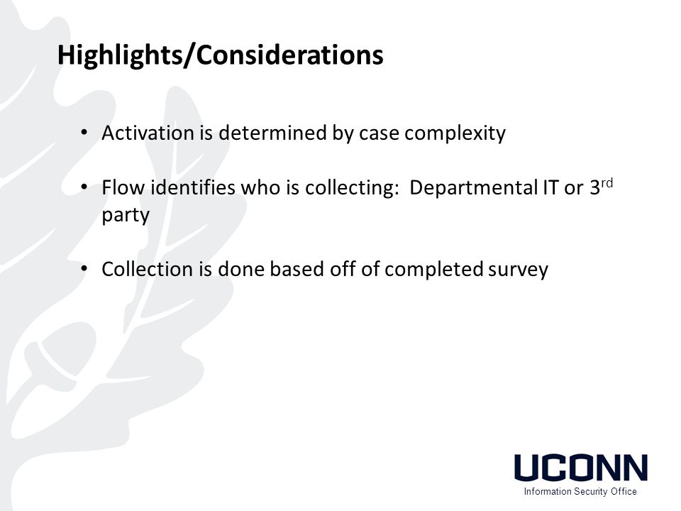 Activation is determined by case complexity Flow identifies who is collecting: Departmental IT or 3 rd party Collection is done based off of completed survey Highlights/Considerations Information Security Office