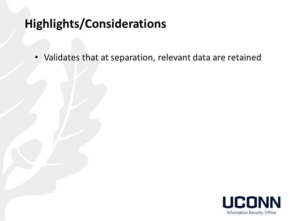 Validates that at separation, relevant data are retained Highlights/Considerations Information Security Office