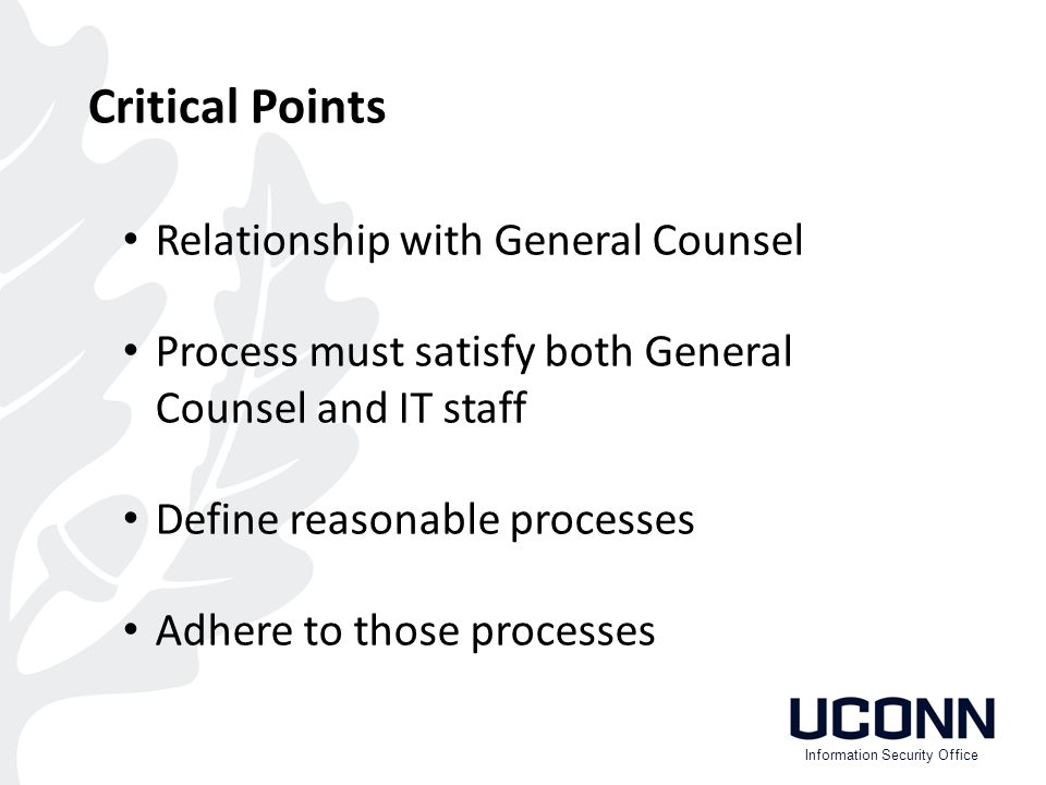 Critical Points Relationship with General Counsel Process must satisfy both General Counsel and IT staff Define reasonable processes Adhere to those processes Information Security Office