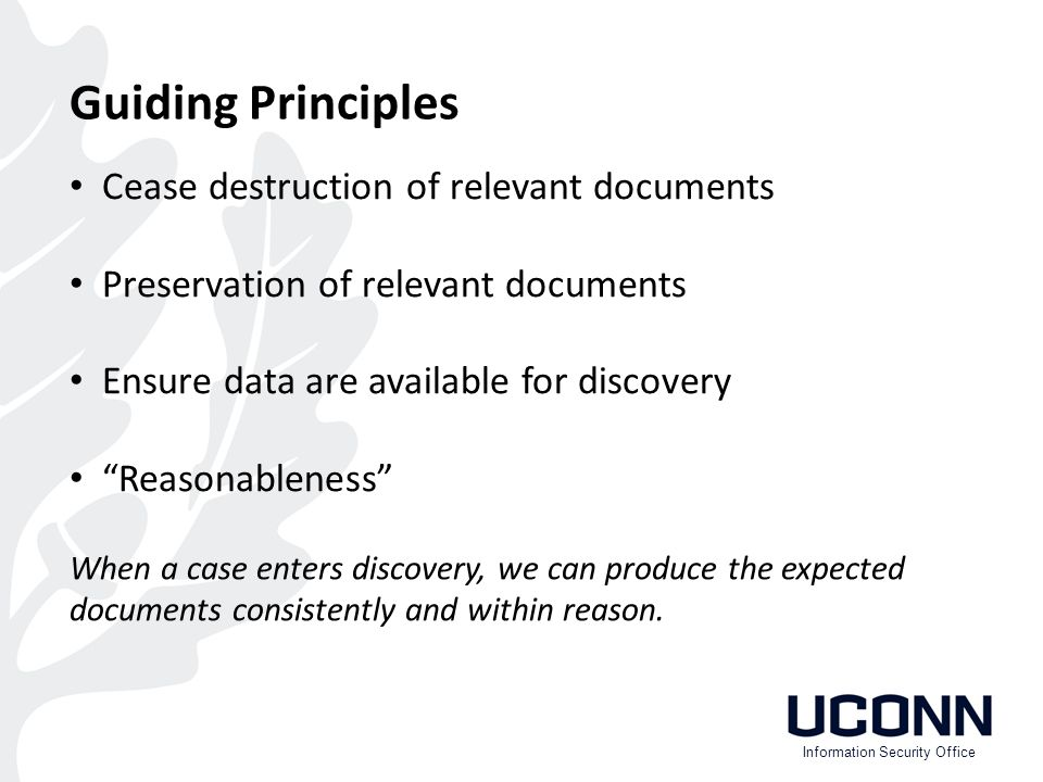 Cease destruction of relevant documents Preservation of relevant documents Ensure data are available for discovery Reasonableness Guiding Principles Information Security Office When a case enters discovery, we can produce the expected documents consistently and within reason.