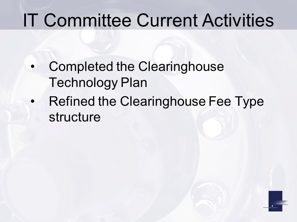 IT Committee Current Activities Completed the Clearinghouse Technology Plan Refined the Clearinghouse Fee Type structure