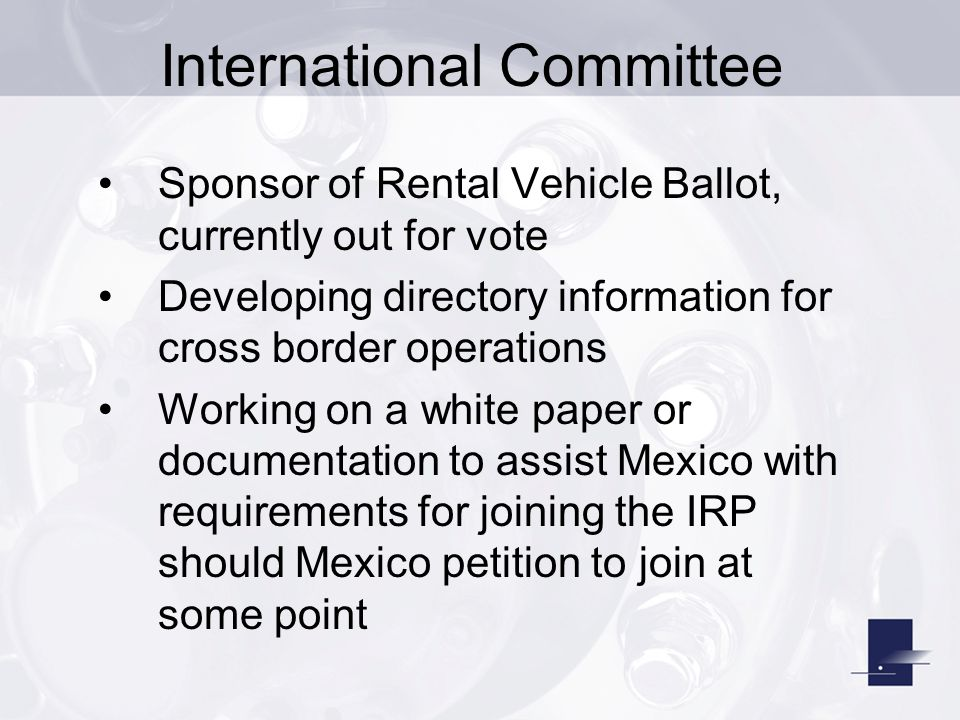 Sponsor of Rental Vehicle Ballot, currently out for vote Developing directory information for cross border operations Working on a white paper or documentation to assist Mexico with requirements for joining the IRP should Mexico petition to join at some point