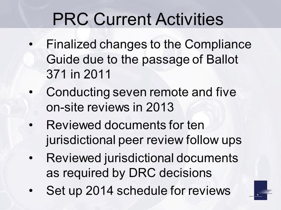 PRC Current Activities Finalized changes to the Compliance Guide due to the passage of Ballot 371 in 2011 Conducting seven remote and five on-site reviews in 2013 Reviewed documents for ten jurisdictional peer review follow ups Reviewed jurisdictional documents as required by DRC decisions Set up 2014 schedule for reviews