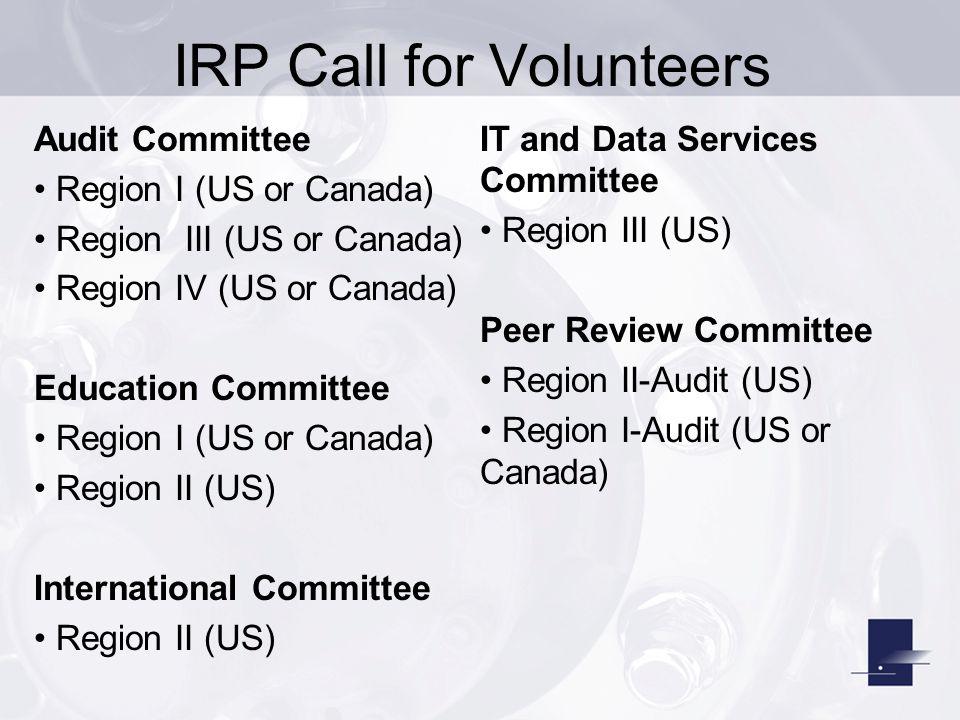 IRP Call for Volunteers Audit Committee Region I (US or Canada) Region III (US or Canada) Region IV (US or Canada) Education Committee Region I (US or Canada) Region II (US) International Committee Region II (US) IT and Data Services Committee Region III (US) Peer Review Committee Region II-Audit (US) Region I-Audit (US or Canada)