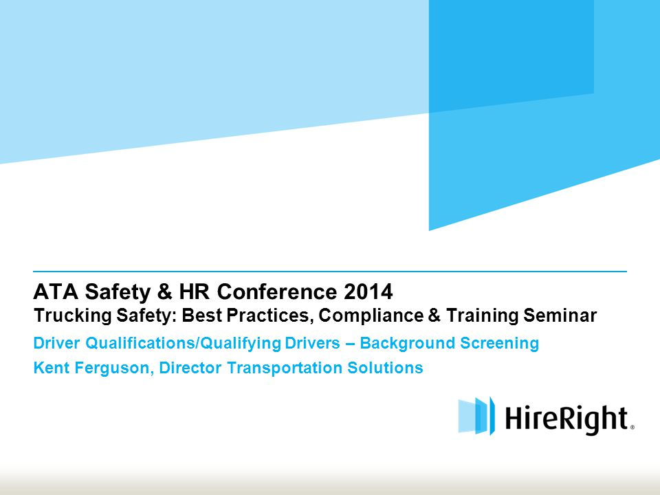 ATA Safety & HR Conference 2014 Trucking Safety: Best Practices, Compliance & Training Seminar Driver Qualifications/Qualifying Drivers – Background Screening Kent Ferguson, Director Transportation Solutions