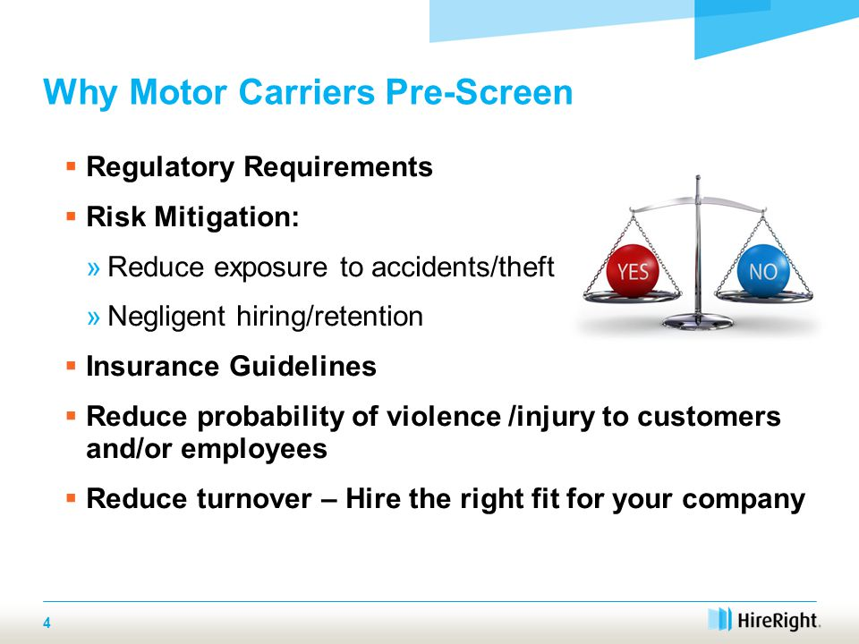 Why Motor Carriers Pre-Screen  Regulatory Requirements  Risk Mitigation: »Reduce exposure to accidents/theft »Negligent hiring/retention  Insurance Guidelines  Reduce probability of violence /injury to customers and/or employees  Reduce turnover – Hire the right fit for your company 4