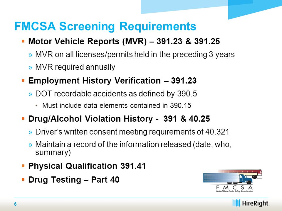 FMCSA Screening Requirements  Motor Vehicle Reports (MVR) – 391.23 & 391.25 »MVR on all licenses/permits held in the preceding 3 years »MVR required annually  Employment History Verification – 391.23 »DOT recordable accidents as defined by 390.5 Must include data elements contained in 390.15  Drug/Alcohol Violation History - 391 & 40.25 »Driver's written consent meeting requirements of 40.321 »Maintain a record of the information released (date, who, summary)  Physical Qualification 391.41  Drug Testing – Part 40 6
