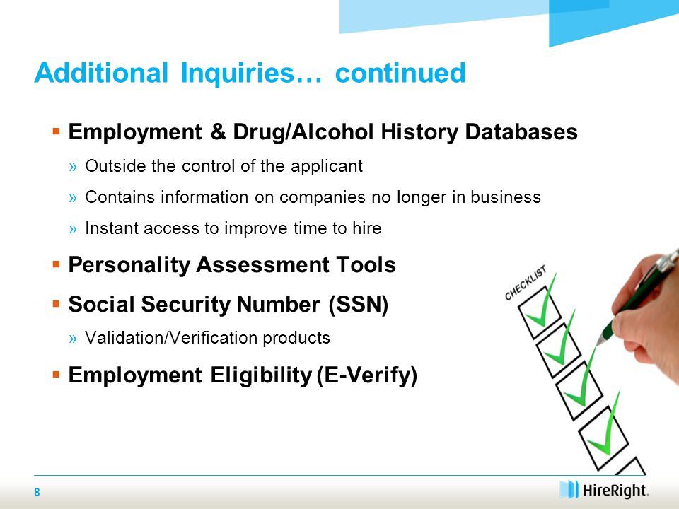 Additional Inquiries… continued  Employment & Drug/Alcohol History Databases »Outside the control of the applicant »Contains information on companies no longer in business »Instant access to improve time to hire  Personality Assessment Tools  Social Security Number (SSN) »Validation/Verification products  Employment Eligibility (E-Verify) 8