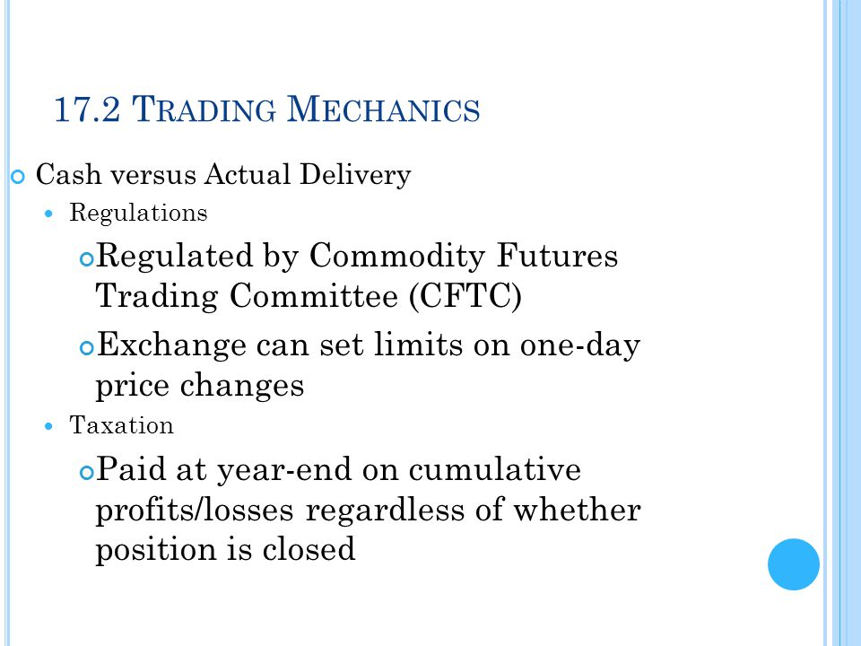 17.2 T RADING M ECHANICS Cash versus Actual Delivery Regulations Regulated by Commodity Futures Trading Committee (CFTC) Exchange can set limits on on