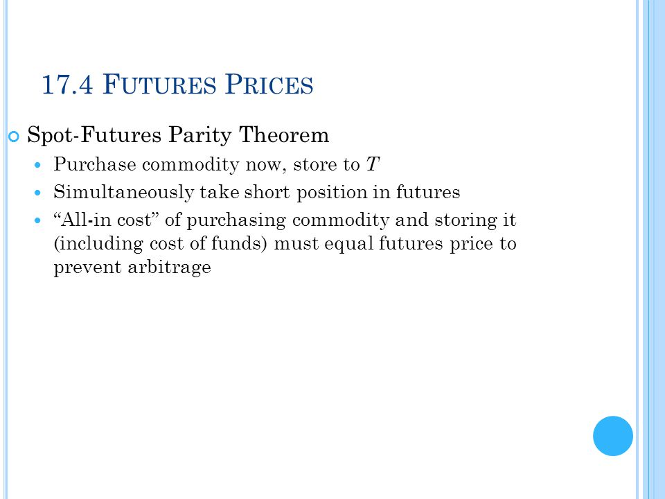 """17.4 F UTURES P RICES Spot-Futures Parity Theorem Purchase commodity now, store to T Simultaneously take short position in futures """"All-in cost"""" of pu"""
