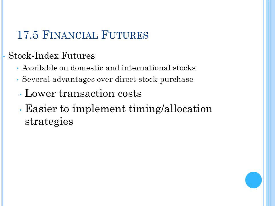 17.5 F INANCIAL F UTURES Stock-Index Futures Available on domestic and international stocks Several advantages over direct stock purchase Lower transa