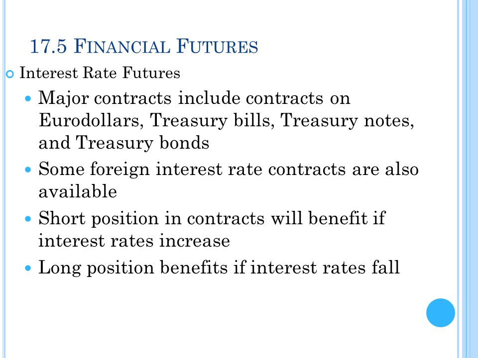 17.5 F INANCIAL F UTURES Interest Rate Futures Major contracts include contracts on Eurodollars, Treasury bills, Treasury notes, and Treasury bonds So