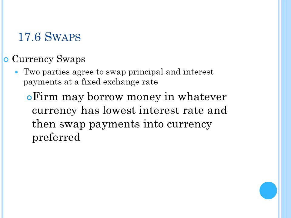 17.6 S WAPS Currency Swaps Two parties agree to swap principal and interest payments at a fixed exchange rate Firm may borrow money in whatever curren