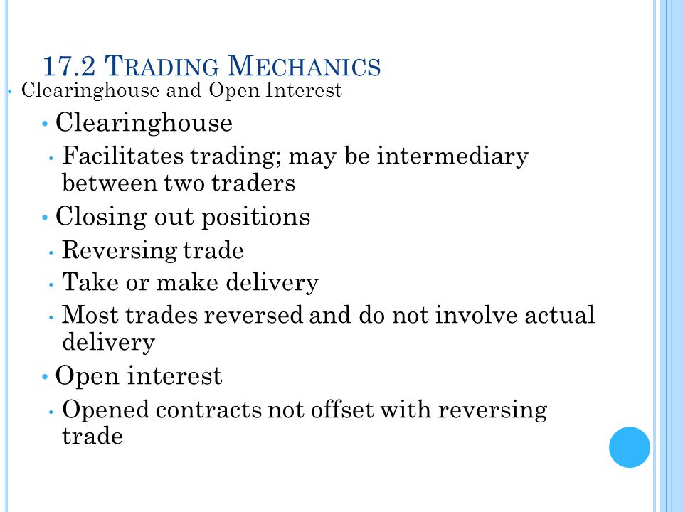 17.2 T RADING M ECHANICS Clearinghouse and Open Interest Clearinghouse Facilitates trading; may be intermediary between two traders Closing out positi