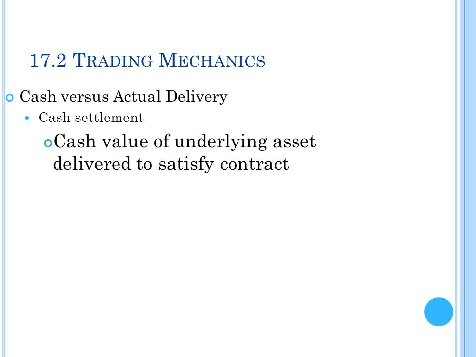 17.2 T RADING M ECHANICS Cash versus Actual Delivery Cash settlement Cash value of underlying asset delivered to satisfy contract