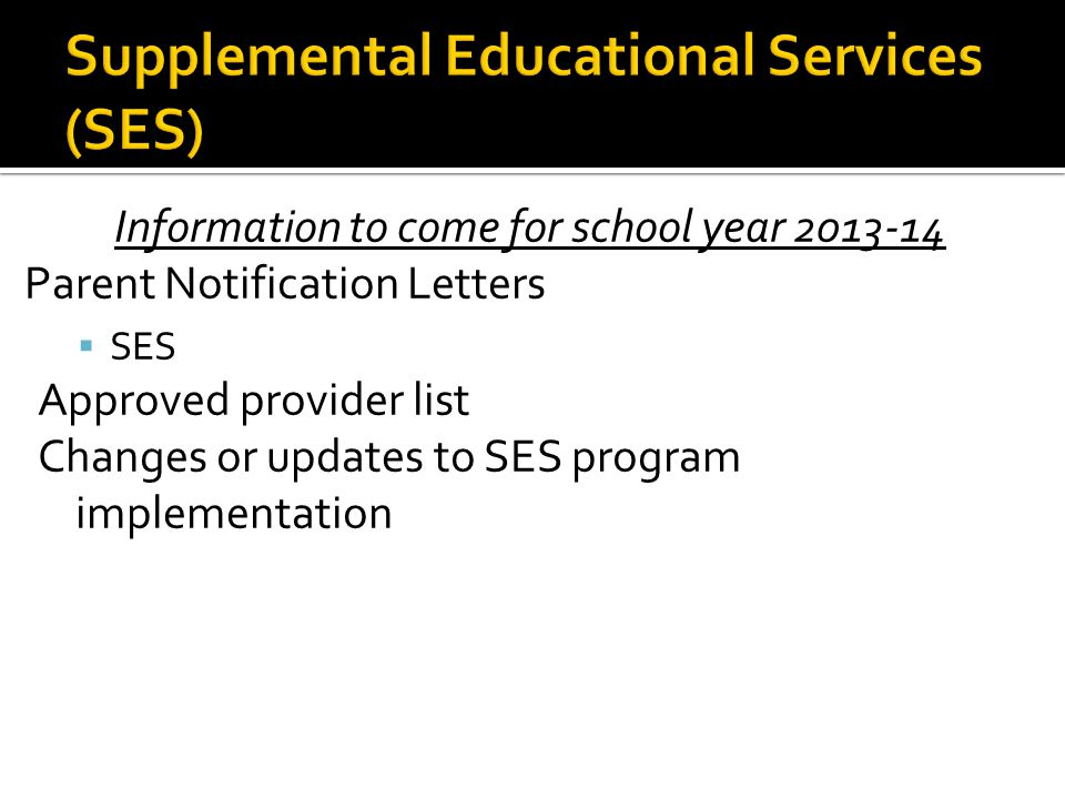 Information to come for school year 2013-14 Parent Notification Letters  SES Approved provider list Changes or updates to SES program implementation