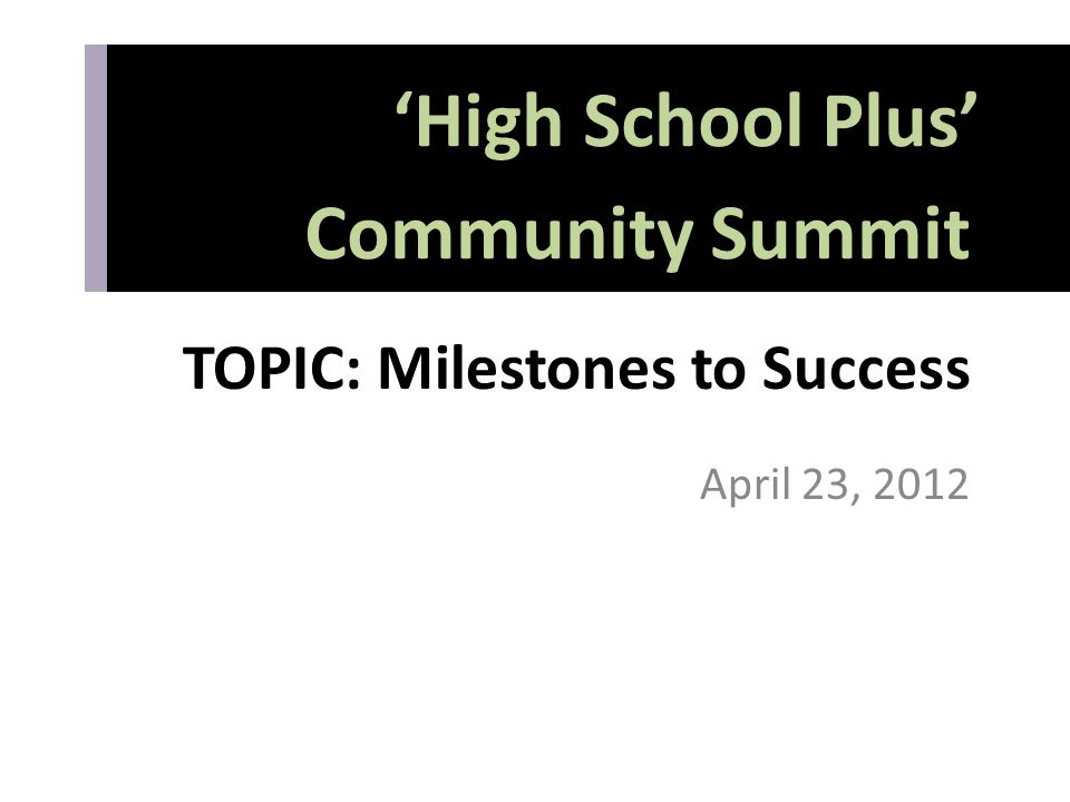 TOPIC: Milestones to Success April 23, 2012 'High School Plus' Community Summit 'High School Plus' Community Summit