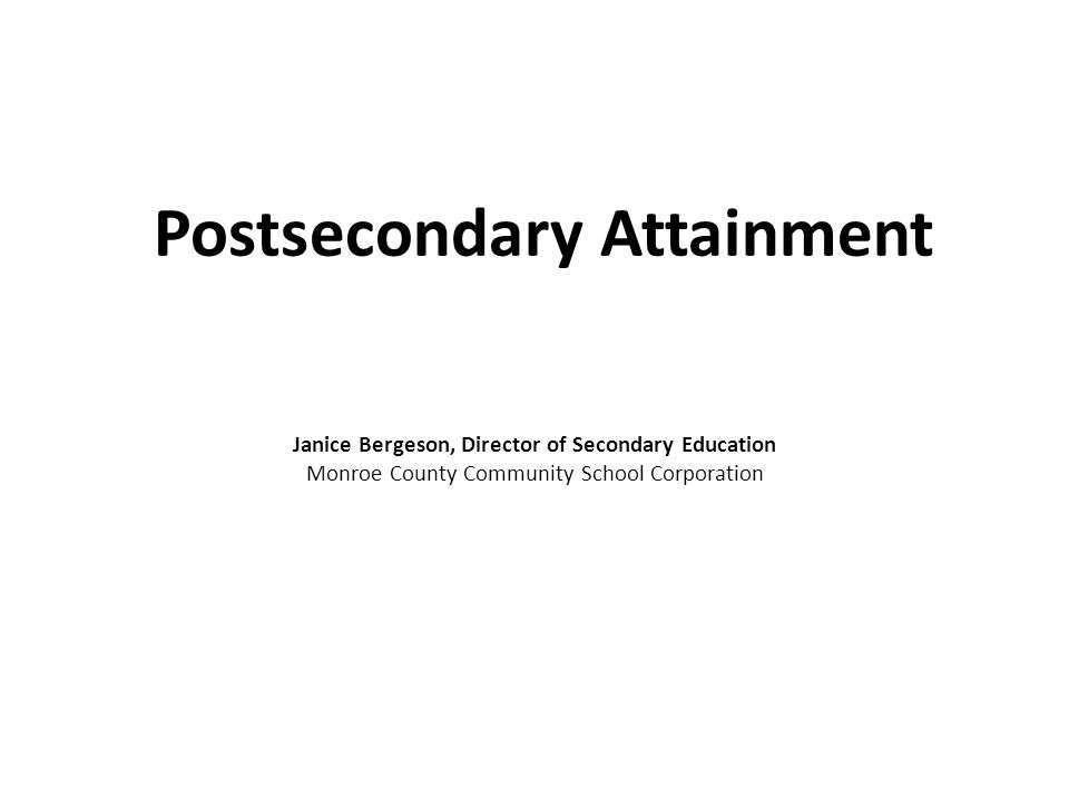 Postsecondary Attainment Janice Bergeson, Director of Secondary Education Monroe County Community School Corporation