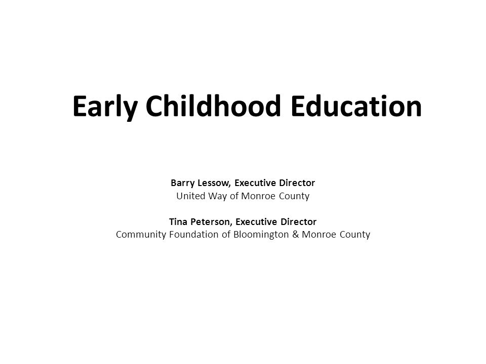 Early Childhood Education Barry Lessow, Executive Director United Way of Monroe County Tina Peterson, Executive Director Community Foundation of Bloomington & Monroe County