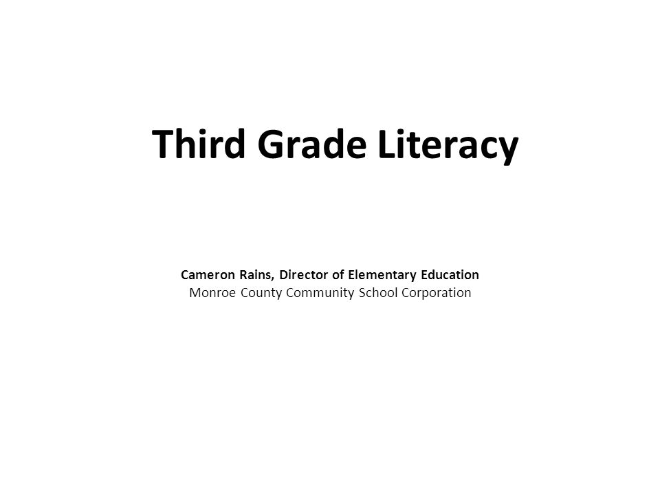 Third Grade Literacy Cameron Rains, Director of Elementary Education Monroe County Community School Corporation
