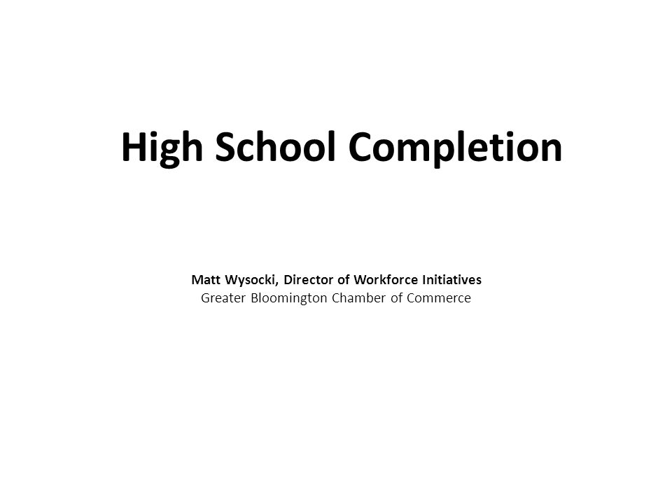 High School Completion Matt Wysocki, Director of Workforce Initiatives Greater Bloomington Chamber of Commerce