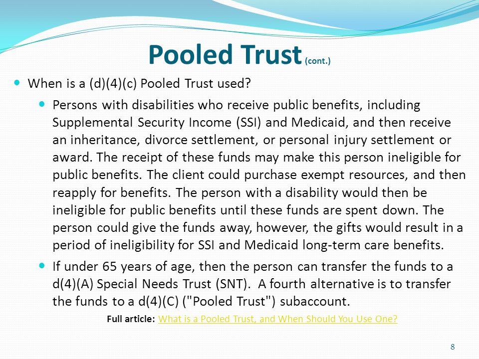 Pooled Trust (cont.) Coordination of trust with public services To achieve a goal for the beneficiary, like staying out of a nursing home is a key reason for use of the trust.