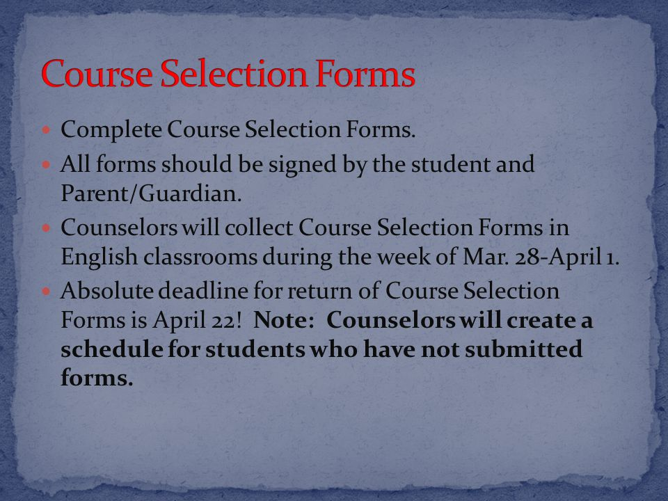 Complete Course Selection Forms. All forms should be signed by the student and Parent/Guardian.