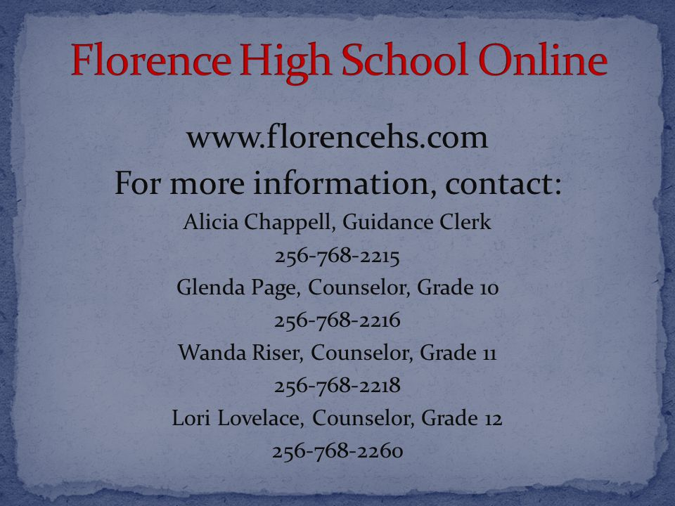 www.florencehs.com For more information, contact: Alicia Chappell, Guidance Clerk 256-768-2215 Glenda Page, Counselor, Grade 10 256-768-2216 Wanda Riser, Counselor, Grade 11 256-768-2218 Lori Lovelace, Counselor, Grade 12 256-768-2260