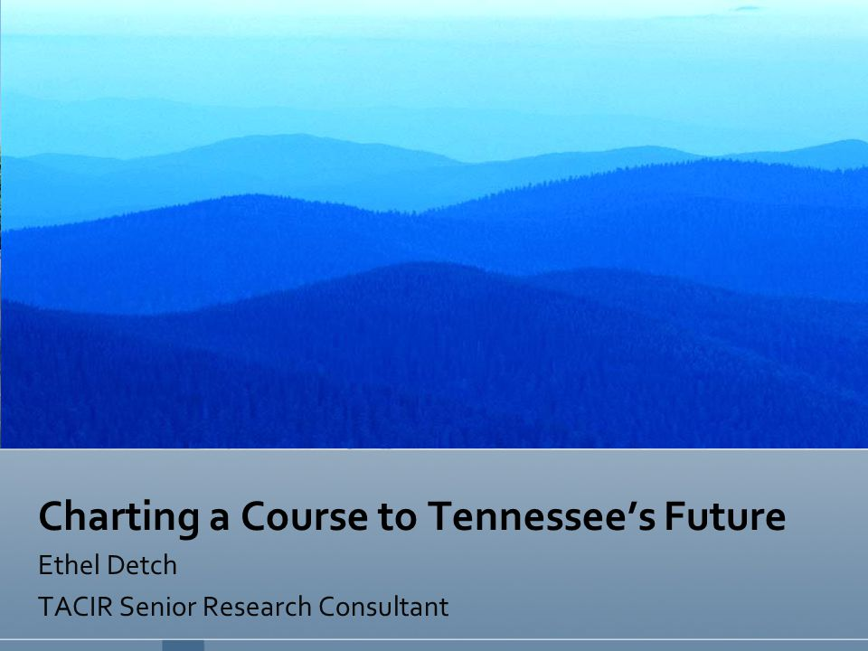 Charting a Course to Tennessee's Future Ethel Detch TACIR Senior Research Consultant