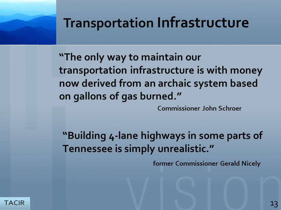 The only way to maintain our transportation infrastructure is with money now derived from an archaic system based on gallons of gas burned. Commissioner John Schroer Building 4-lane highways in some parts of Tennessee is simply unrealistic. former Commissioner Gerald Nicely 13 Transportation Infrastructure