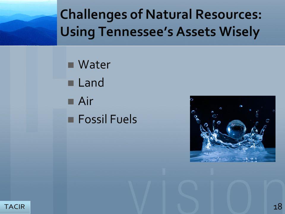 Challenges of Natural Resources: Using Tennessee's Assets Wisely Water Land Air Fossil Fuels 18