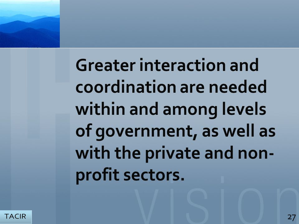 Greater interaction and coordination are needed within and among levels of government, as well as with the private and non- profit sectors.
