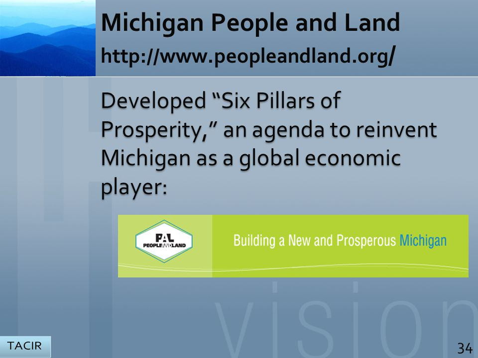 Michigan People and Land http://www.peopleandland.org / Developed Six Pillars of Prosperity, an agenda to reinvent Michigan as a global economic player: 34