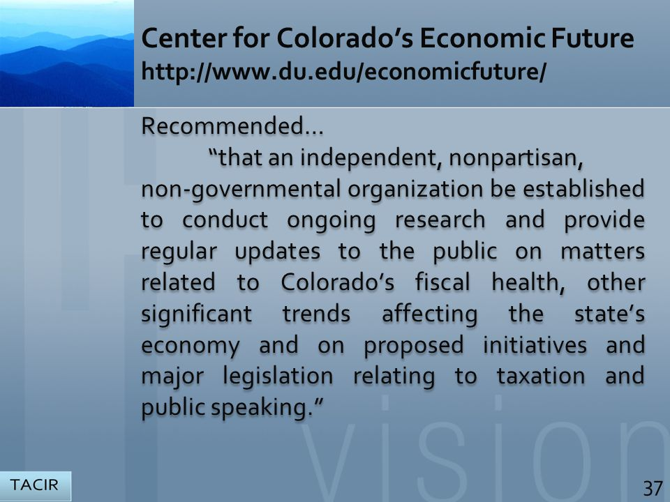 Center for Colorado's Economic Future http://www.du.edu/economicfuture/ Recommended… that an independent, nonpartisan, non-governmental organization be established to conduct ongoing research and provide regular updates to the public on matters related to Colorado's fiscal health, other significant trends affecting the state's economy and on proposed initiatives and major legislation relating to taxation and public speaking. Recommended… that an independent, nonpartisan, non-governmental organization be established to conduct ongoing research and provide regular updates to the public on matters related to Colorado's fiscal health, other significant trends affecting the state's economy and on proposed initiatives and major legislation relating to taxation and public speaking. 37