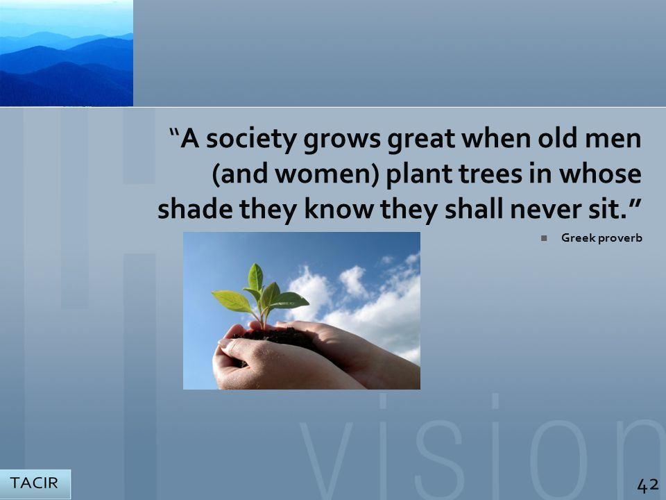 A society grows great when old men (and women) plant trees in whose shade they know they shall never sit. Greek proverb 42
