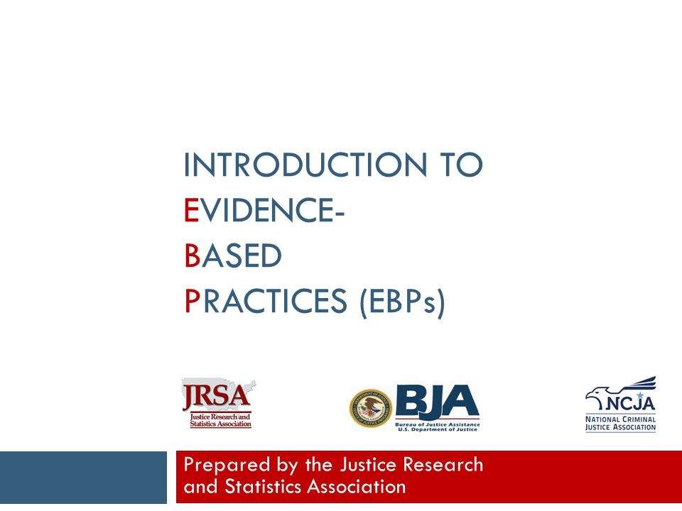 INTRODUCTION TO EVIDENCE- BASED PRACTICES (EBPs) Prepared by the Justice Research and Statistics Association
