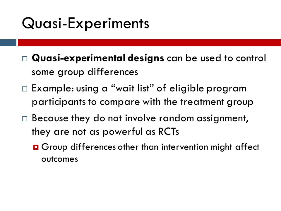 Quasi-Experiments  Quasi-experimental designs can be used to control some group differences  Example: using a wait list of eligible program participants to compare with the treatment group  Because they do not involve random assignment, they are not as powerful as RCTs  Group differences other than intervention might affect outcomes