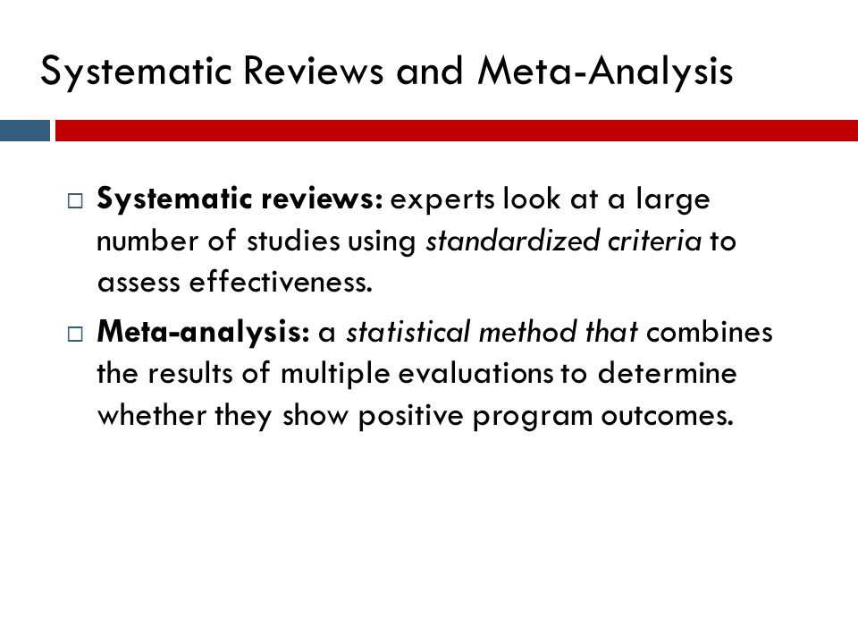 Systematic Reviews and Meta-Analysis  Systematic reviews: experts look at a large number of studies using standardized criteria to assess effectivene