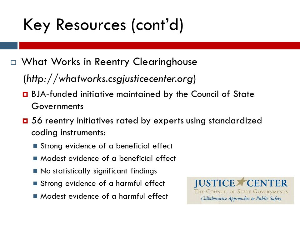 Key Resources (cont'd)  What Works in Reentry Clearinghouse (http://whatworks.csgjusticecenter.org)  BJA-funded initiative maintained by the Council