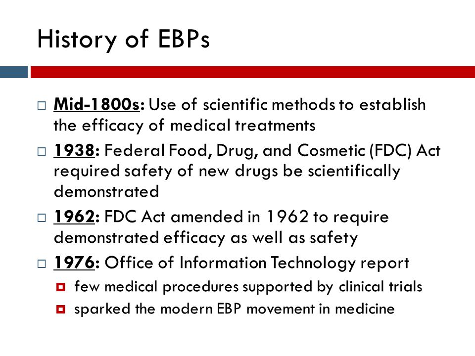 History of EBPs  Mid-1800s: Use of scientific methods to establish the efficacy of medical treatments  1938: Federal Food, Drug, and Cosmetic (FDC)