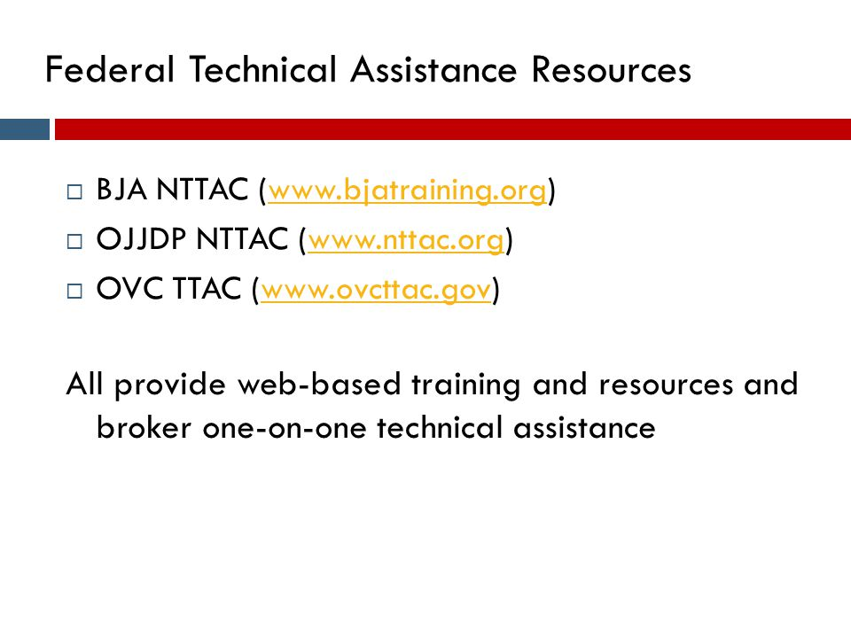 Federal Technical Assistance Resources  BJA NTTAC (www.bjatraining.org)www.bjatraining.org  OJJDP NTTAC (www.nttac.org)www.nttac.org  OVC TTAC (www.ovcttac.gov)www.ovcttac.gov All provide web-based training and resources and broker one-on-one technical assistance